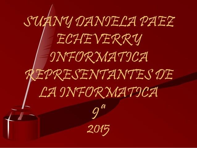 SUANY DANIELA PAEZ ECHEVERRY INFORMATICA REPRESENTANTES DE LA INFORMATICA 9ª 2015