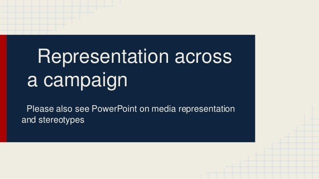 Representation across a campaign Please also see PowerPoint on media representation and stereotypes