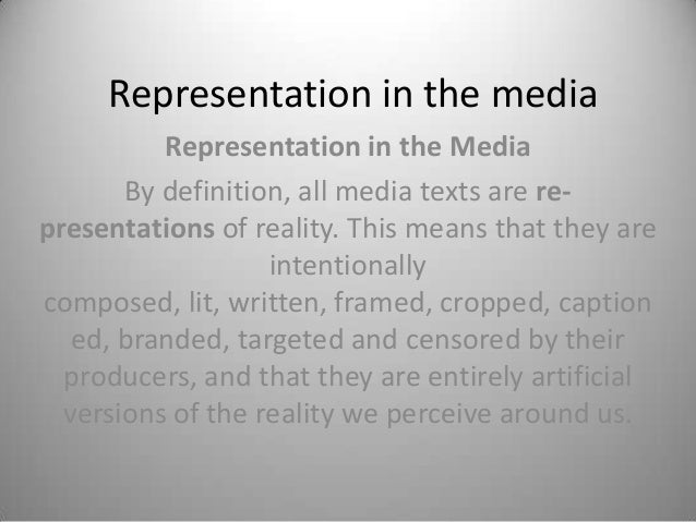 Representation in the media          Representation in the Media       By definition, all media texts are re-presentations...