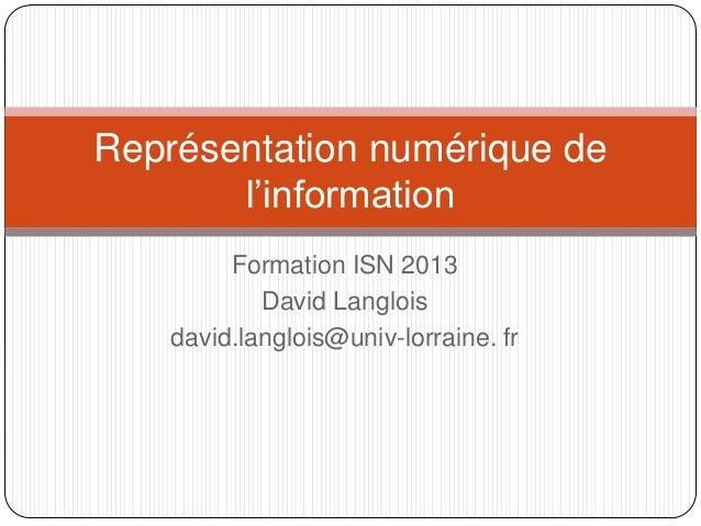 Représentation numérique de l'information Formation ISN 2013 David Langlois david.langlois@univ-lorraine. fr
