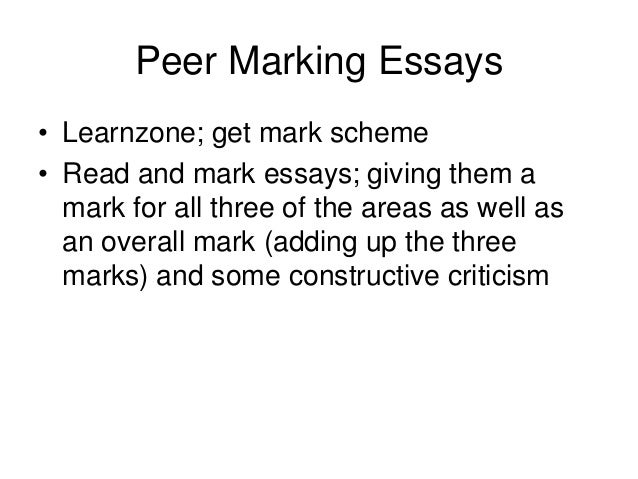 Peer Marking Essays• Learnzone; get mark scheme• Read and mark essays; giving them a  mark for all three of the areas as w...