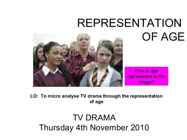 REPRESENTATION OF AGE TV DRAMA Thursday 4th November 2010 LO: To micro analyse TV drama through the representation of age ...