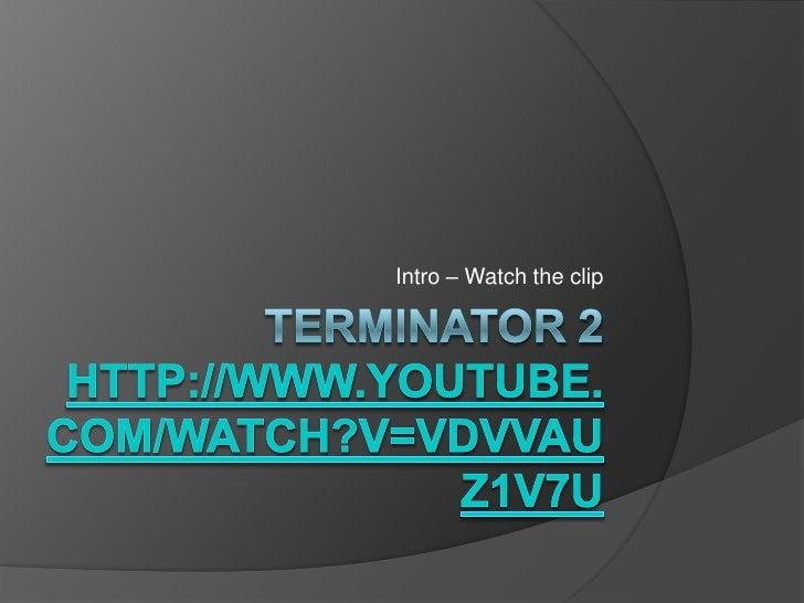 Terminator 2http://www.youtube.com/watch?v=VDVVAuz1v7U<br />Intro – Watch the clip<br />