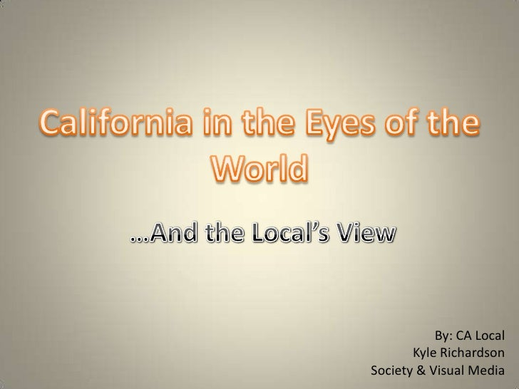 California in the Eyes of the World<br />…And the Local's View<br />By: CA Local<br />Kyle Richardson<br />Society & Visua...