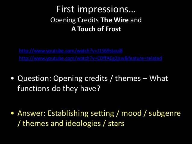 First impressions… Opening Credits The Wire and A Touch of Frost • http://www.youtube.com/watch?v=J1S69staui8 • http://www...