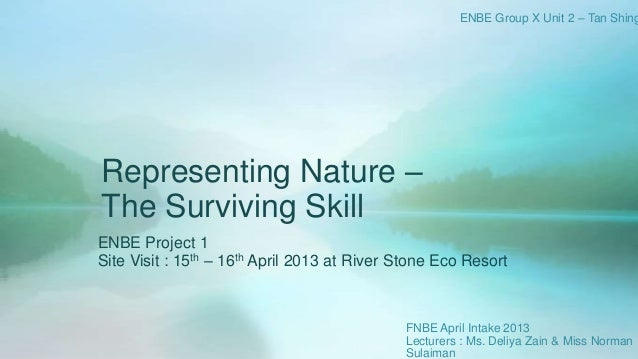 Representing Nature –The Surviving SkillENBE Project 1Site Visit : 15th – 16th April 2013 at River Stone Eco ResortENBE Gr...