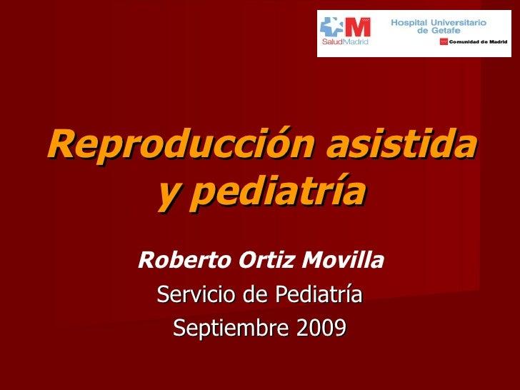 Reproducción asistida y pediatría Roberto Ortiz Movilla Servicio de Pediatría Septiembre 2009