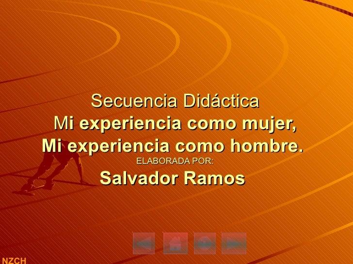 Secuencia Didáctica  M i experiencia como mujer,  Mi experiencia como hombre.  ELABORADA POR: Salvador Ramos