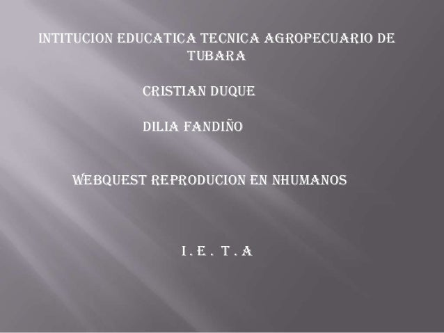 INTITUCION EDUCATICA TECNICA AGROPECUARIO DE TUBARA Cristian duque DILIA FANDIÑO WEBQUEST REPRODUCION EN NHUMANOS  I.E. T....