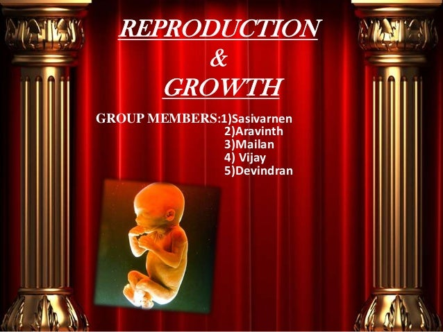 REPRODUCTION & GROWTH GROUP MEMBERS:1)Sasivarnen 2)Aravinth 3)Mailan 4) Vijay 5)Devindran