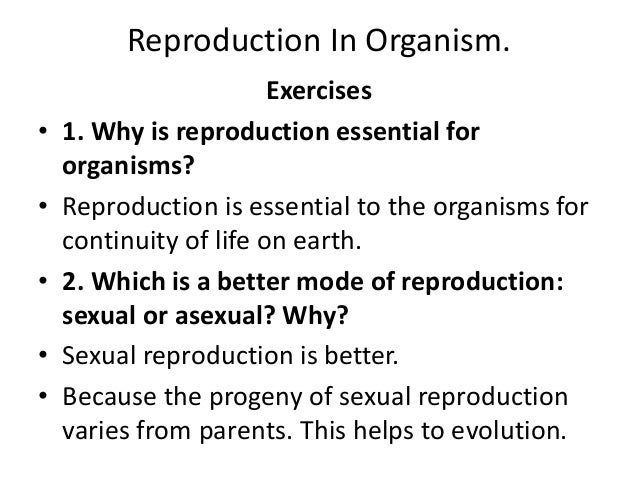 Reproduction In Organism. Exercises • 1. Why is reproduction essential for organisms? • Reproduction is essential to the o...