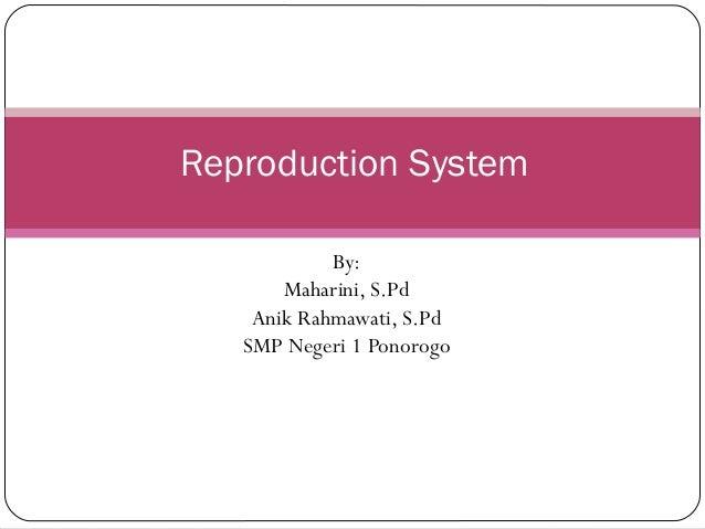 Reproduction System By: Maharini, S.Pd Anik Rahmawati, S.Pd SMP Negeri 1 Ponorogo