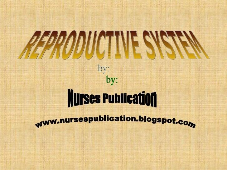 www.nursespublication.blogspot.com Nurses Publication by: REPRODUCTIVE SYSTEM