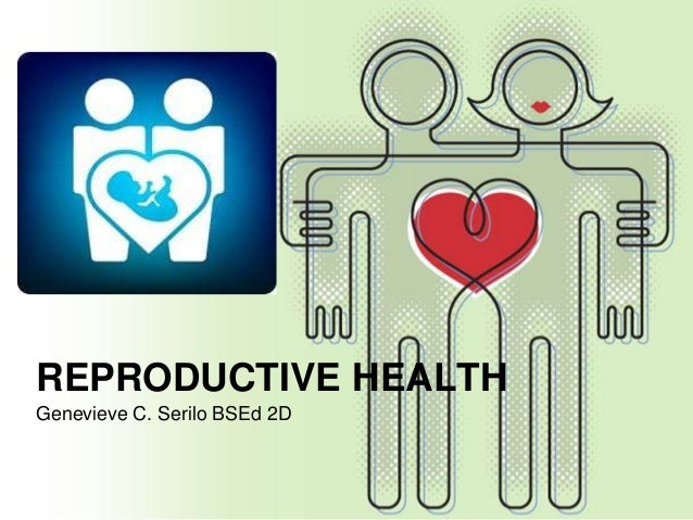 REPRODUCTIVE HEALTHGenevieve C. Serilo BSEd 2D