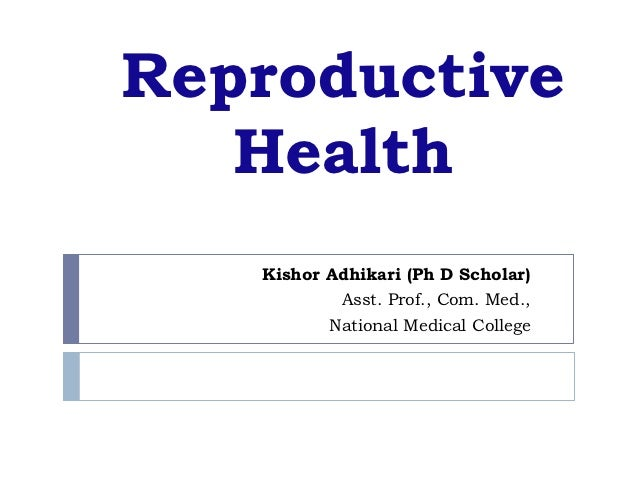 Reproductive   Health   Kishor Adhikari (Ph D Scholar)           Asst. Prof., Com. Med.,          National Medical College