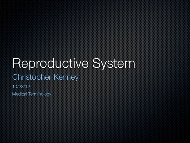 Reproductive SystemChristopher Kenney10/23/12Medical Terminology