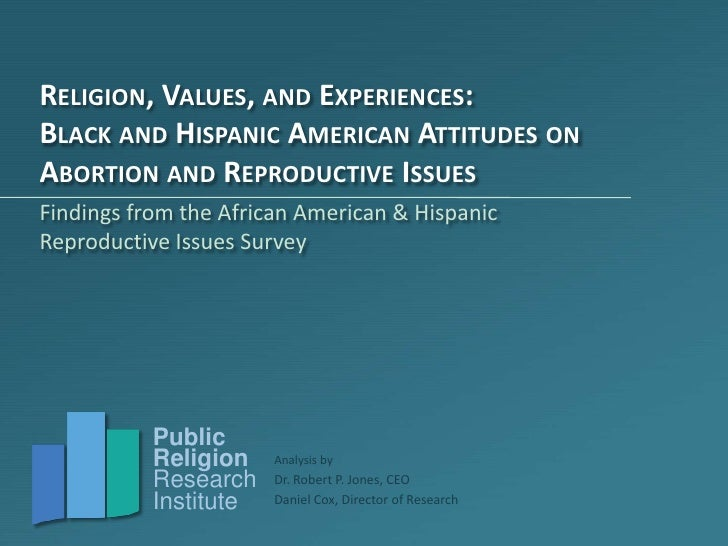 RELIGION, VALUES, AND EXPERIENCES:BLACK AND HISPANIC AMERICAN ATTITUDES ONABORTION AND REPRODUCTIVE ISSUESFindings from th...