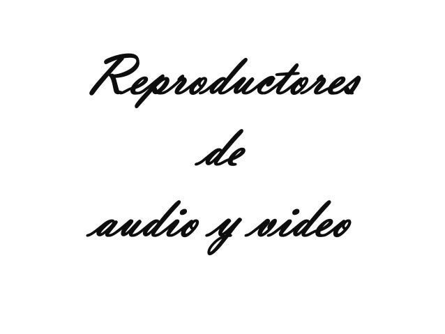 Reproductores     deaudio y video