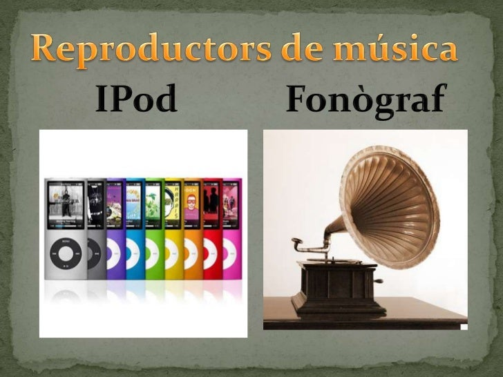 Reproductors de música<br />IPod<br />Fonògraf<br />
