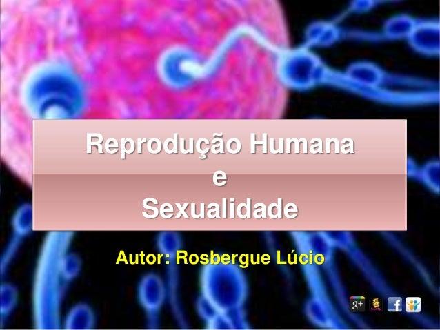 Reprodução Humana        e    Sexualidade Autor: Rosbergue Lúcio