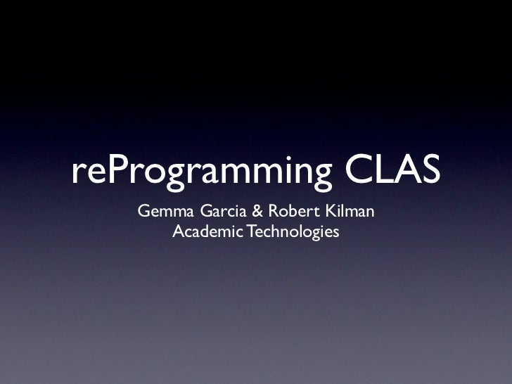 reProgramming CLAS   Gemma Garcia & Robert Kilman      Academic Technologies