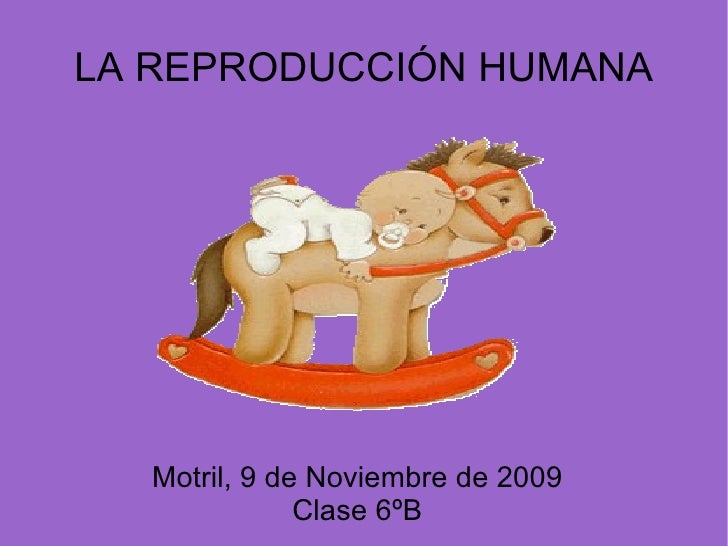 LA REPRODUCCIÓN HUMANA Motril, 9 de Noviembre de 2009 Clase 6ºB