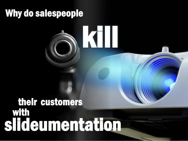 Why do salespeople kill their customers slideumentation with