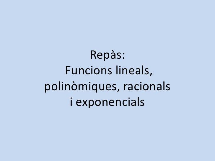 Repàs:    Funcions lineals,polinòmiques, racionals     i exponencials