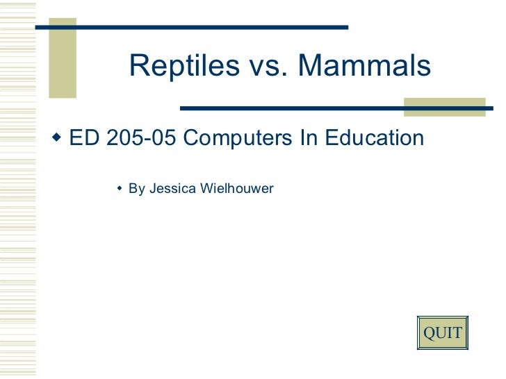 Reptiles vs. Mammals <ul><li>ED 205-05 Computers In Education </li></ul><ul><ul><ul><ul><li>By Jessica Wielhouwer </li></u...
