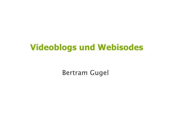 Videoblogs und Webisodes        Bertram Gugel                             1