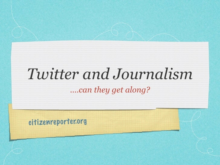 Twitter and Journalism                  ....can they get along?    ci ti zen re p orte r.org