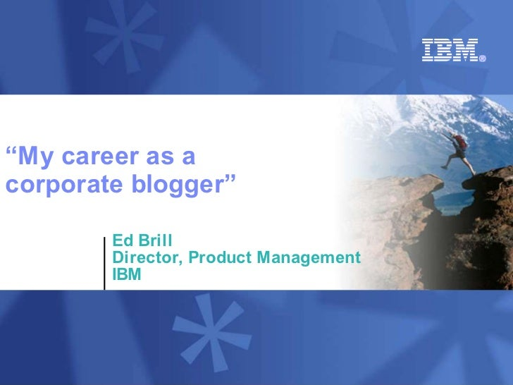 """My career as a corporate blogger""          Ed Brill         Director, Product Management         IBM"