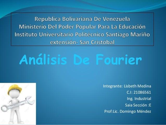 Análisis De Fourier Integrante: Lisbeth Medina C.I: 21086561 Ing. Industrial Saia Sección :E Prof:Lic. Domingo Méndez