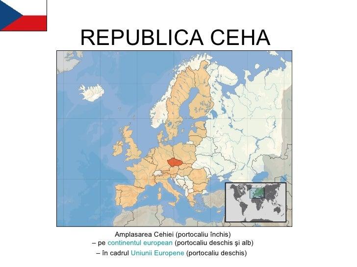 REPUBLICA CEHA Amplasarea Cehiei (portocaliu închis) – pe  continentul   european  (portocaliu deschis şi alb) – în cadrul...