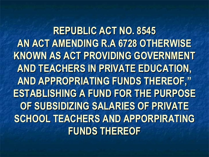 REPUBLIC ACT NO. 8545 AN ACT AMENDING R.A 6728 OTHERWISEKNOWN AS ACT PROVIDING GOVERNMENT AND TEACHERS IN PRIVATE EDUCATIO...