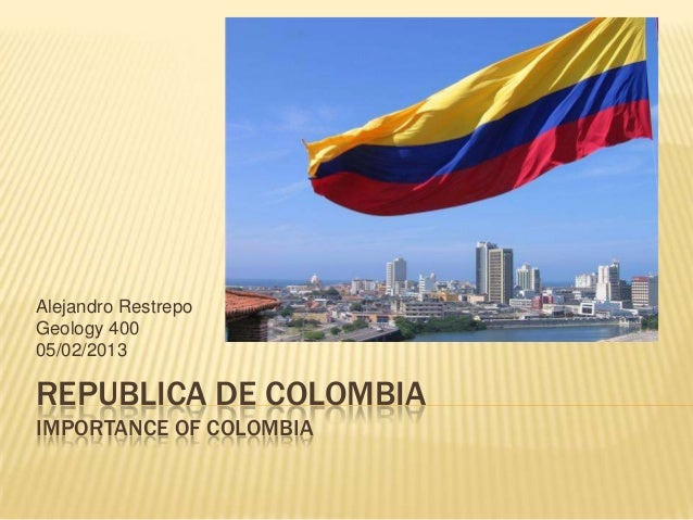 REPUBLICA DE COLOMBIAIMPORTANCE OF COLOMBIAAlejandro RestrepoGeology 40005/02/2013
