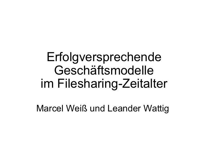 Erfolgversprechende Geschäftsmodelle imFilesharing-Zeitalter  Marcel Weiß und Leander Wattig