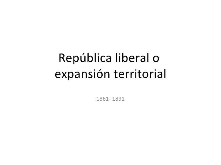 República liberal oexpansión territorial       1861- 1891