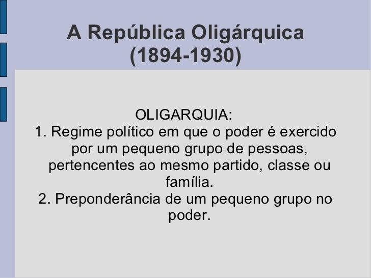 A República Oligárquica (1894-1930) OLIGARQUIA:  1. Regime político em que o poder é exercido por um pequeno grupo de pess...