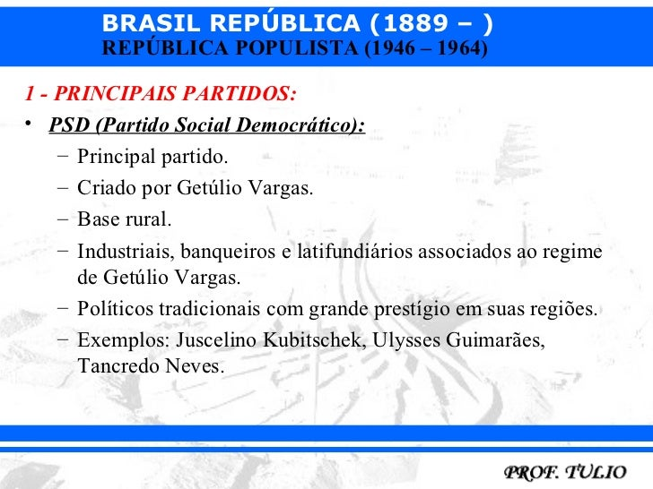 BRASIL REPÚBLICA (1889 – )        REPÚBLICA POPULISTA (1946 – 1964)1 - PRINCIPAIS PARTIDOS:• PSD (Partido Social Democráti...