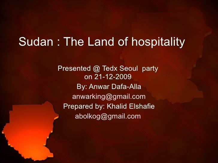 Sudan : The Land of hospitality  Presented @ Tedx Seoul  party  on 21-12-2009  By: Anwar Dafa-Alla [email_address] Prepare...