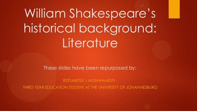 William Shakespeare's historical background: Literature These slides have been repurposed by: REITUMETSE J MONWAMESTI THIR...