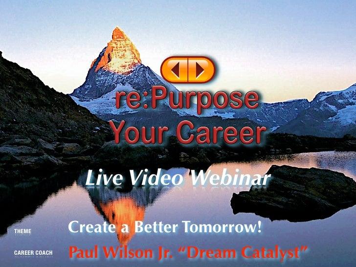 "Live Video Webinar  THEME          Create a Better Tomorrow! CAREER COACH   Paul Wilson Jr. ""Dream Catalyst"""