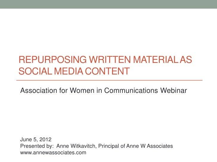 REPURPOSING WRITTEN MATERIAL ASSOCIAL MEDIA CONTENTAssociation for Women in Communications WebinarJune 5, 2012Presented by...