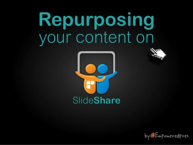 Repurposing your content on  SlideShare  by:@Empoweredpres