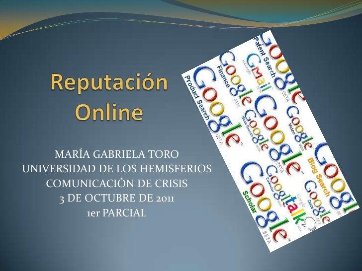 Reputación Online <br />MARÍA GABRIELA TORO<br />UNIVERSIDAD DE LOS HEMISFERIOS<br />COMUNICACIÓN DE CRISIS<br />3 DE OCTU...