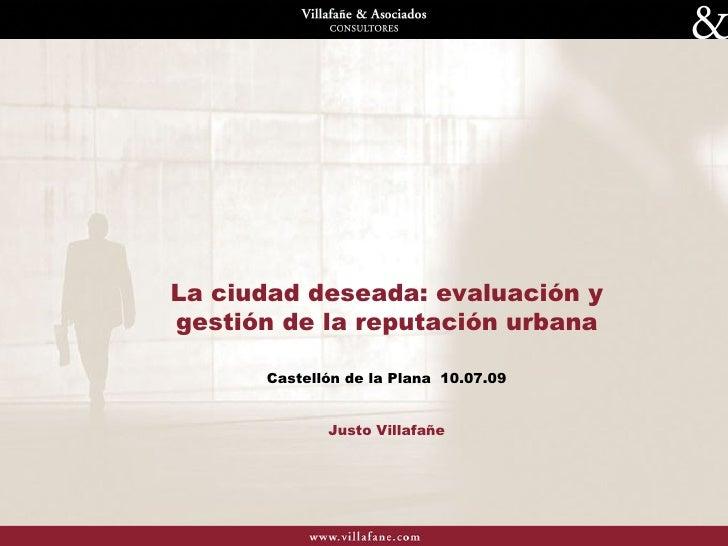 La ciudad deseada: evaluación y gestión de la reputación urbana Castellón de la Plana  10.07.09 Justo Villafañe