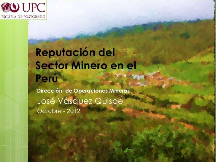 Reputación delSector Minero en elPerúDirección de Operaciones MinerasJosé Vásquez QuispeOctubre - 2012