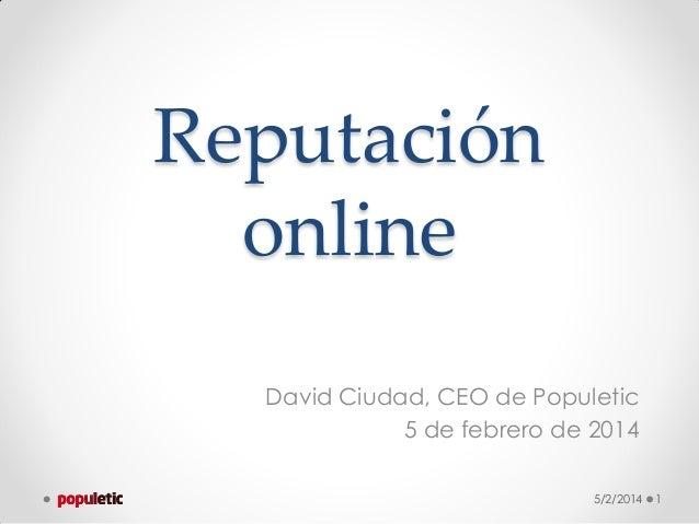 Reputación online David Ciudad, CEO de Populetic 5 de febrero de 2014 5/2/2014  1