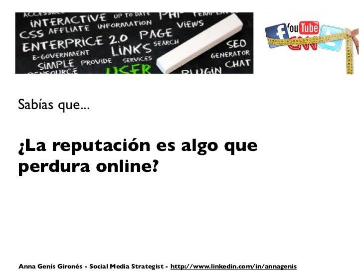 Sabías que...¿La reputación es algo queperdura online?Anna Genís Gironés - Social Media Strategist - http://www.linkedin.c...
